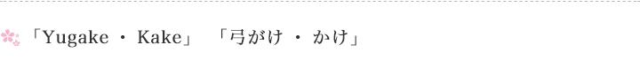 「Yugake・Kake」「弓がけ・かけ」